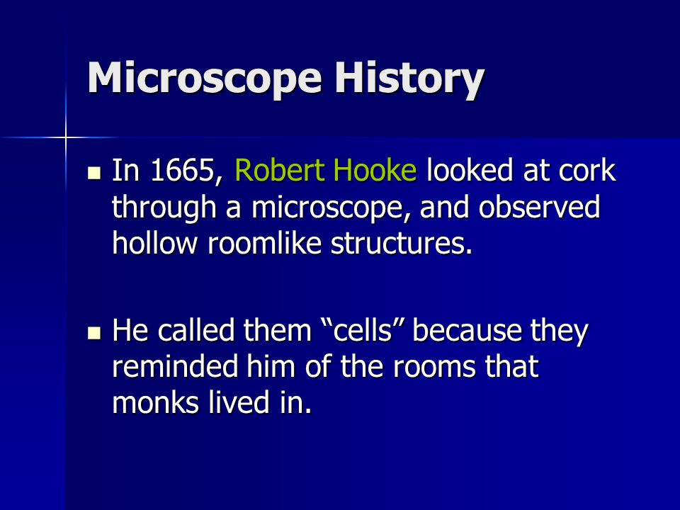 Microscope History In 1665, Robert Hooke looked at cork through a microscope, and observed hollow roomlike structures. In 1665, Robert Hooke looked at