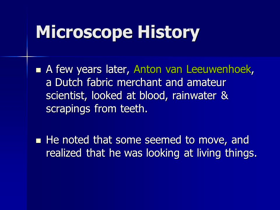 Microscope History A few years later, Anton van Leeuwenhoek, a Dutch fabric merchant and amateur scientist, looked at blood, rainwater & scrapings fro