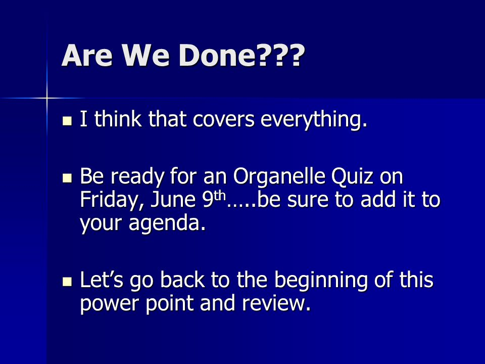 Are We Done??? I think that covers everything. I think that covers everything. Be ready for an Organelle Quiz on Friday, June 9 th …..be sure to add i