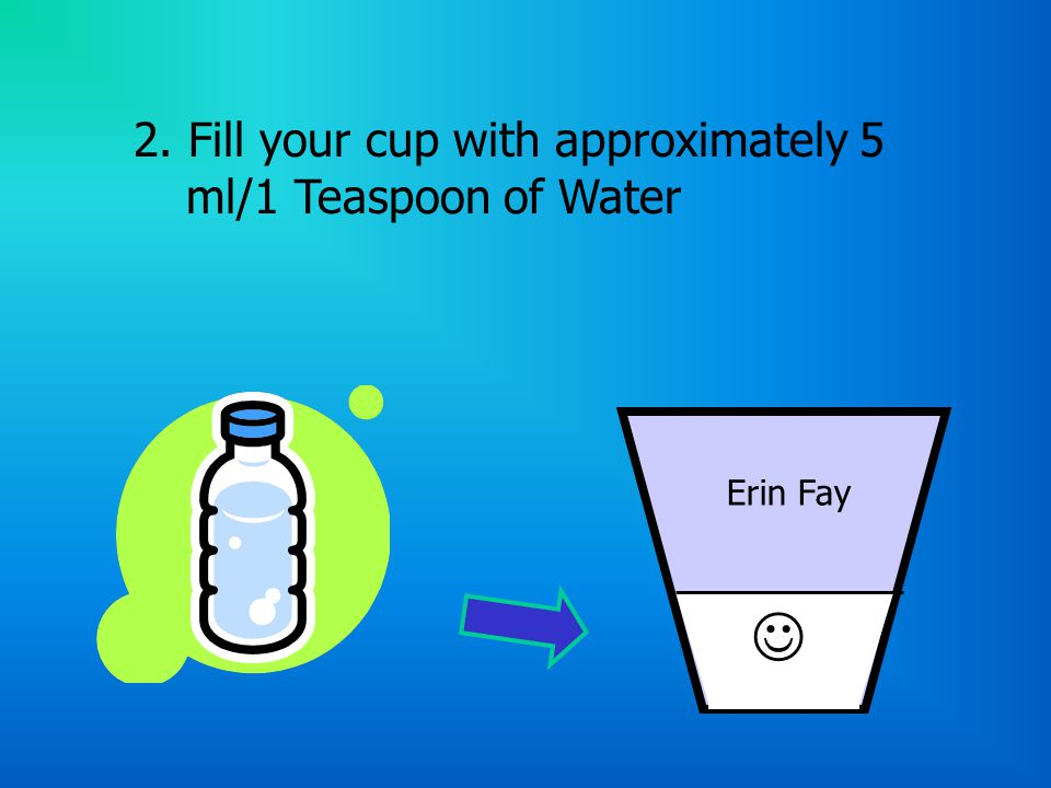 2. Fill your cup with approximately 5 ml/1 Teaspoon of Water Erin Fay