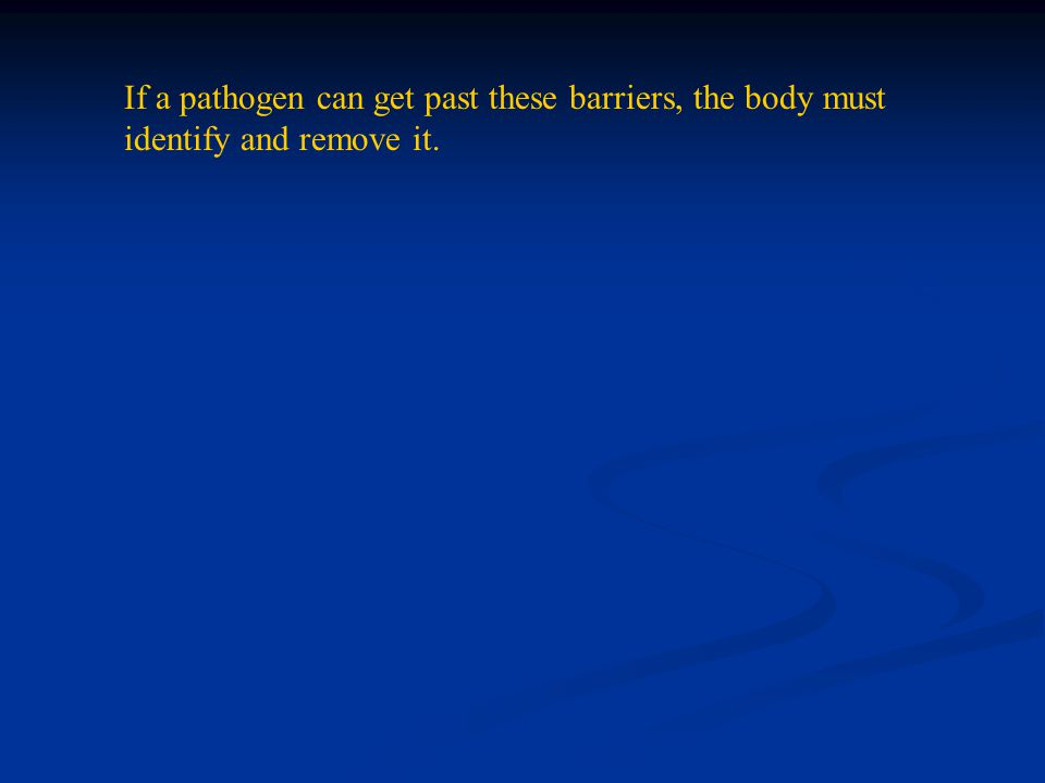 If a pathogen can get past these barriers, the body must identify and remove it.