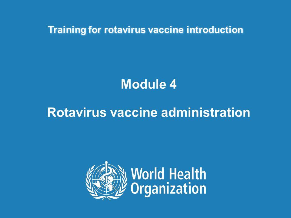 Training for rotavirus vaccine introduction Module 4 Rotavirus vaccine administration