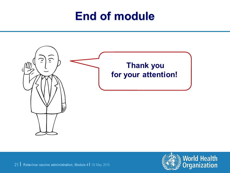 Rotavirus vaccine administration, Module 4 | 03 May 2015 21 | End of module Thank you for your attention!