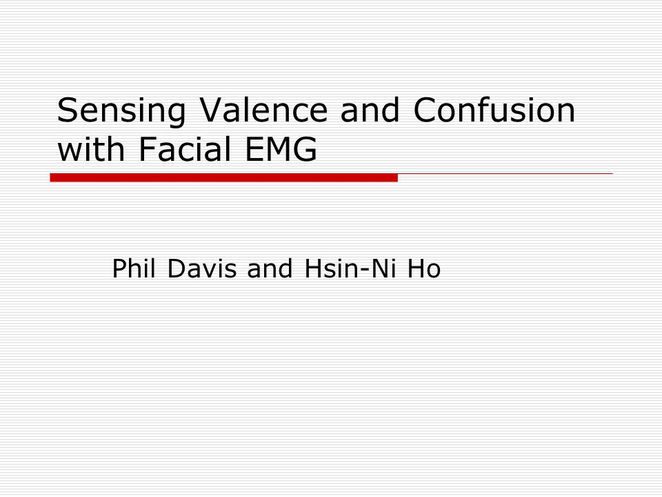 Sensing Valence and Confusion with Facial EMG Phil Davis and Hsin-Ni Ho