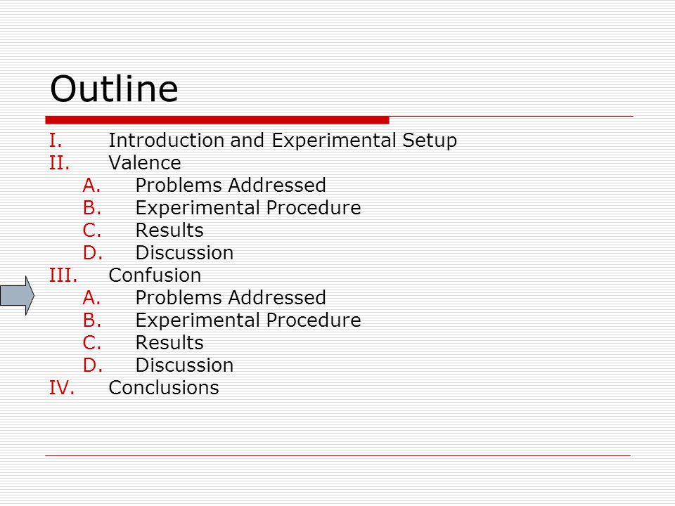 Outline I.Introduction and Experimental Setup II.Valence A.Problems Addressed B.Experimental Procedure C.Results D.Discussion III.Confusion A.Problems Addressed B.Experimental Procedure C.Results D.Discussion IV.Conclusions