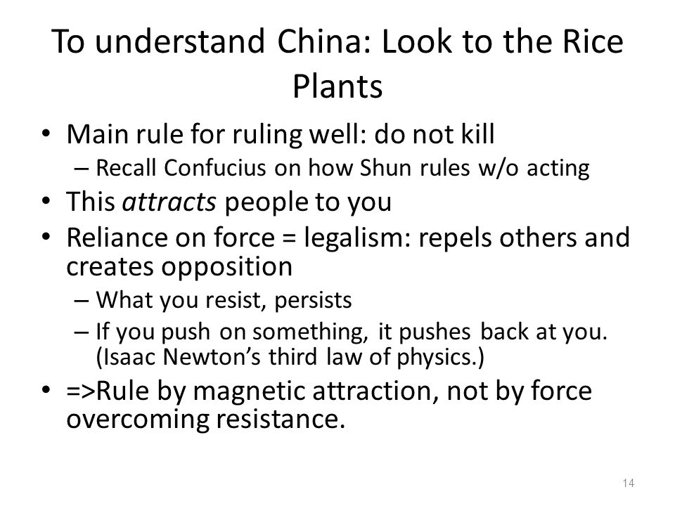 To understand China: Look to the Rice Plants Main rule for ruling well: do not kill – Recall Confucius on how Shun rules w/o acting This attracts people to you Reliance on force = legalism: repels others and creates opposition – What you resist, persists – If you push on something, it pushes back at you.