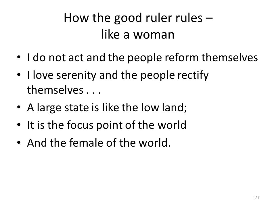 How the good ruler rules – like a woman I do not act and the people reform themselves I love serenity and the people rectify themselves...