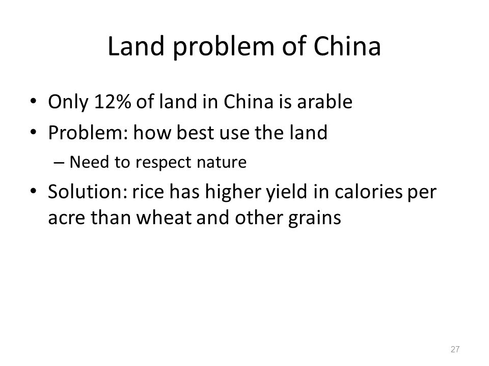 Land problem of China Only 12% of land in China is arable Problem: how best use the land – Need to respect nature Solution: rice has higher yield in calories per acre than wheat and other grains 27