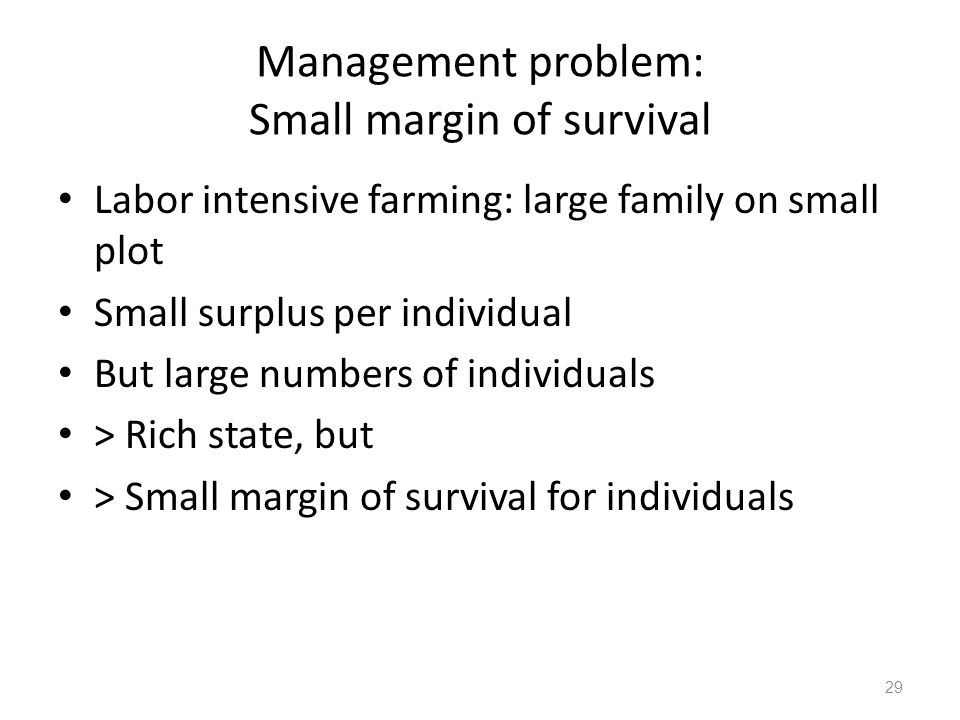 Management problem: Small margin of survival Labor intensive farming: large family on small plot Small surplus per individual But large numbers of individuals > Rich state, but > Small margin of survival for individuals 29