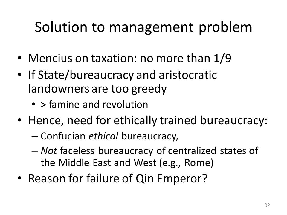 Solution to management problem Mencius on taxation: no more than 1/9 If State/bureaucracy and aristocratic landowners are too greedy > famine and revolution Hence, need for ethically trained bureaucracy: – Confucian ethical bureaucracy, – Not faceless bureaucracy of centralized states of the Middle East and West (e.g., Rome) Reason for failure of Qin Emperor.