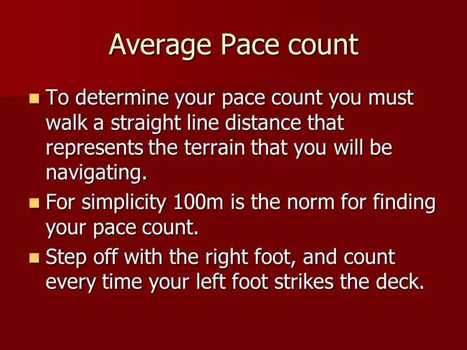 Average Pace count To determine your pace count you must walk a straight line distance that represents the terrain that you will be navigating.
