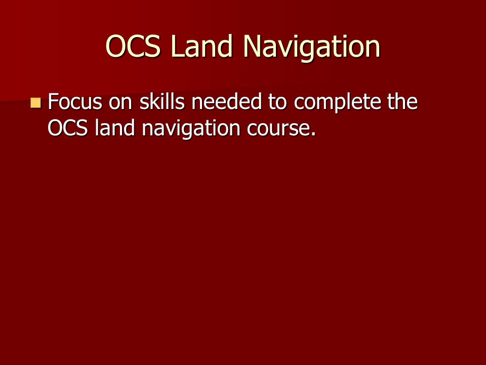 OCS Land Navigation Focus on skills needed to complete the OCS land navigation course.