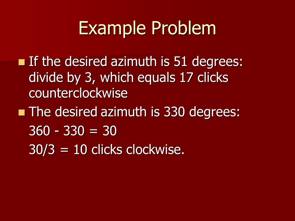 Example Problem If the desired azimuth is 51 degrees: divide by 3, which equals 17 clicks counterclockwise If the desired azimuth is 51 degrees: divide by 3, which equals 17 clicks counterclockwise The desired azimuth is 330 degrees: The desired azimuth is 330 degrees: 360 - 330 = 30 30/3 = 10 clicks clockwise.