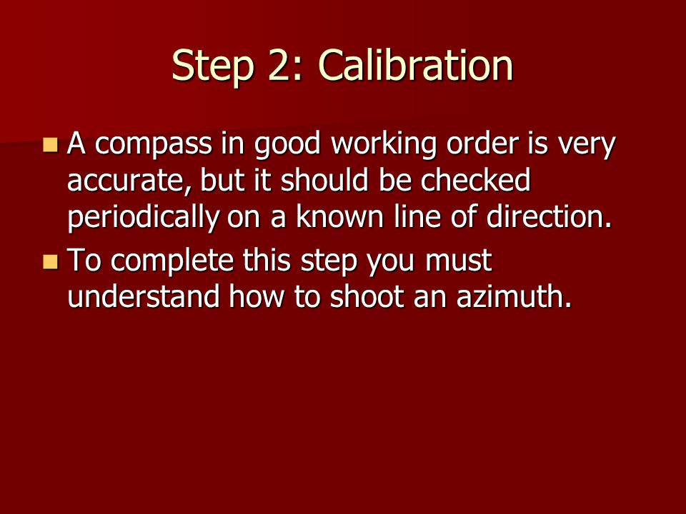 Step 2: Calibration A compass in good working order is very accurate, but it should be checked periodically on a known line of direction.