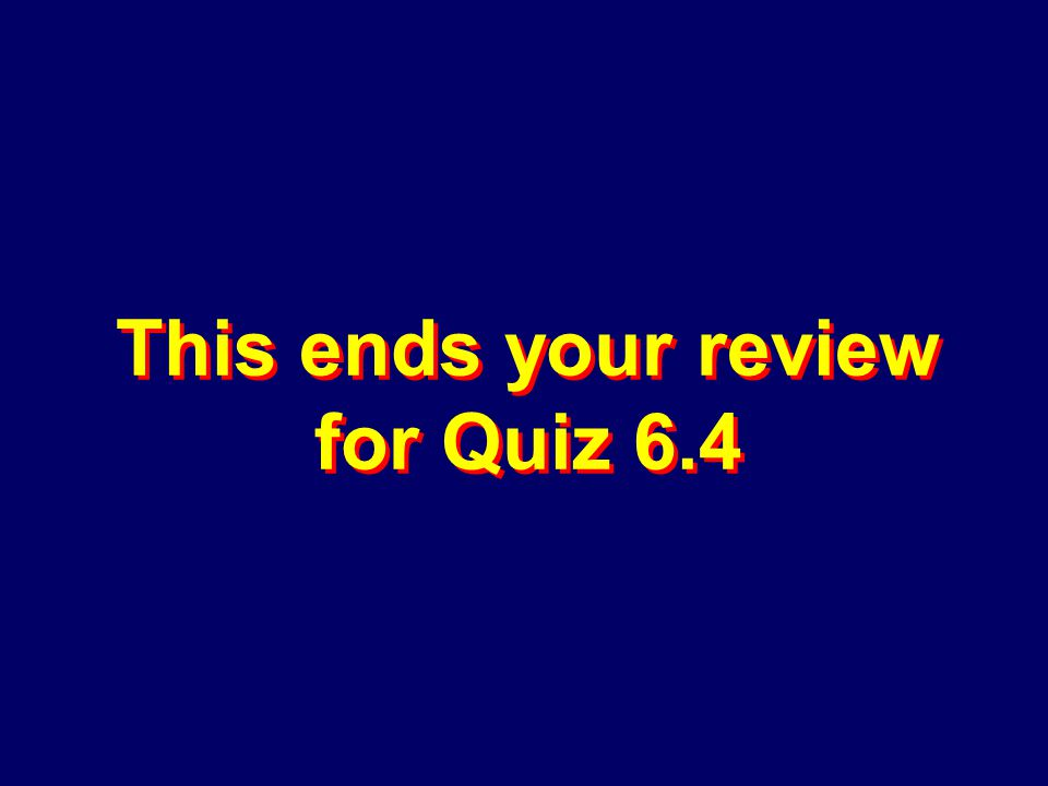 This ends your review for Quiz 6.4