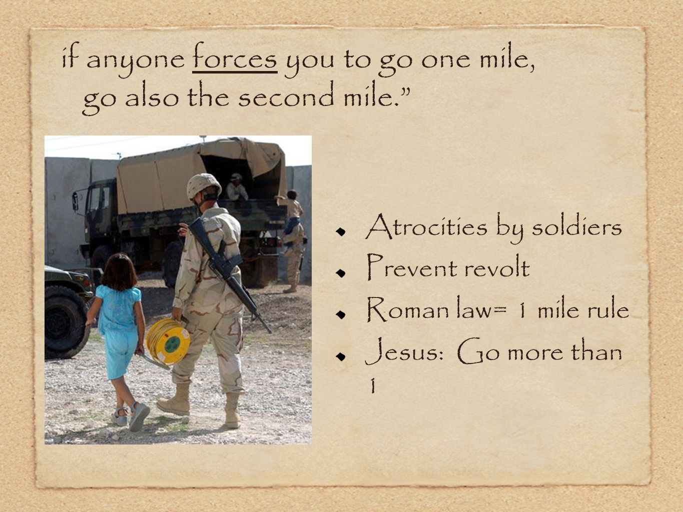 if anyone forces you to go one mile, go also the second mile. Atrocities by soldiers Prevent revolt Roman law= 1 mile rule Jesus: Go more than 1