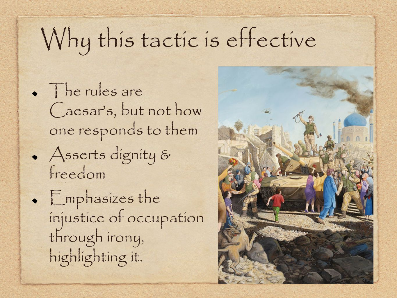 Why this tactic is effective The rules are Caesar's, but not how one responds to them Asserts dignity & freedom Emphasizes the injustice of occupation through irony, highlighting it.