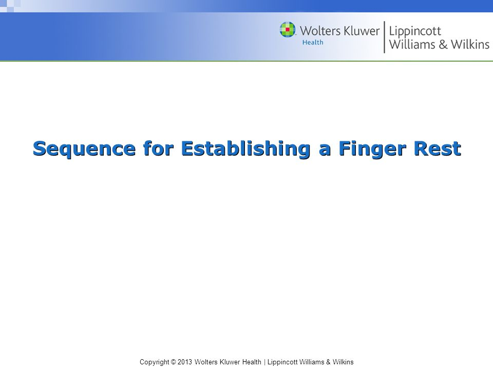 Copyright © 2013 Wolters Kluwer Health | Lippincott Williams & Wilkins Sequence for Establishing a Finger Rest