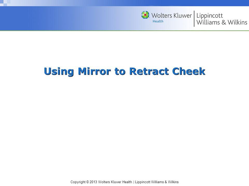 Copyright © 2013 Wolters Kluwer Health   Lippincott Williams & Wilkins Using Mirror to Retract Cheek