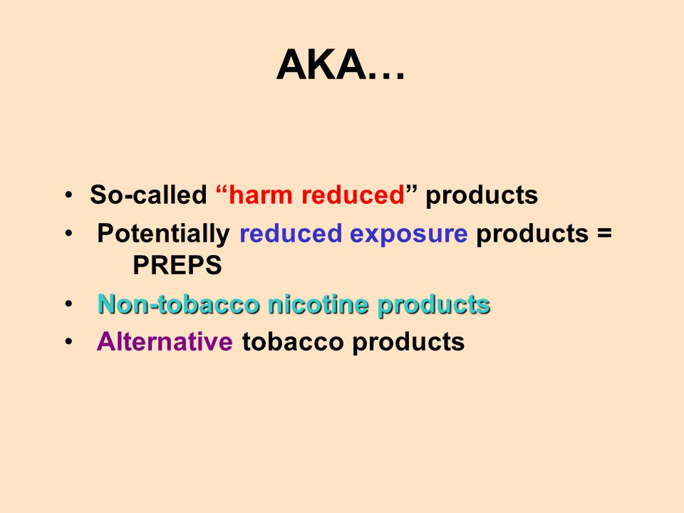 AKA… So-called harm reduced products Potentially reduced exposure products = PREPS Non-tobacco nicotine products Alternative tobacco products