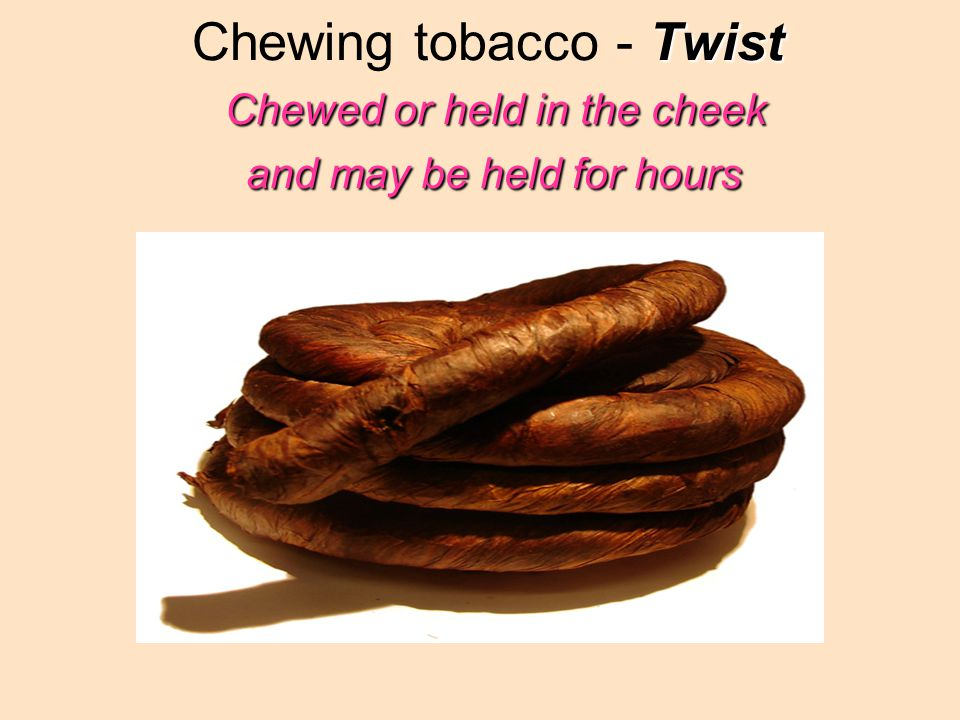 Twist Chewed or held in the cheek and may be held for hours Chewing tobacco - Twist Chewed or held in the cheek and may be held for hours