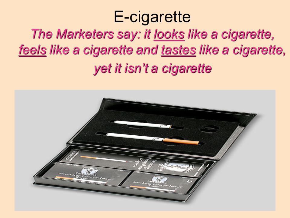 The Marketers say: it looks like a cigarette, feels like a cigarette and tastes like a cigarette, yet it isn't a cigarette E-cigarette The Marketers say: it looks like a cigarette, feels like a cigarette and tastes like a cigarette, yet it isn't a cigarette