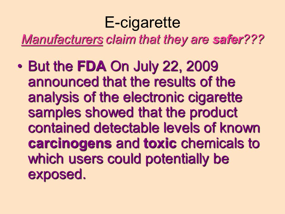 But the FDA On July 22, 2009 announced that the results of the analysis of the electronic cigarette samples showed that the product contained detectable levels of known carcinogens and toxic chemicals to which users could potentially be exposed.But the FDA On July 22, 2009 announced that the results of the analysis of the electronic cigarette samples showed that the product contained detectable levels of known carcinogens and toxic chemicals to which users could potentially be exposed.