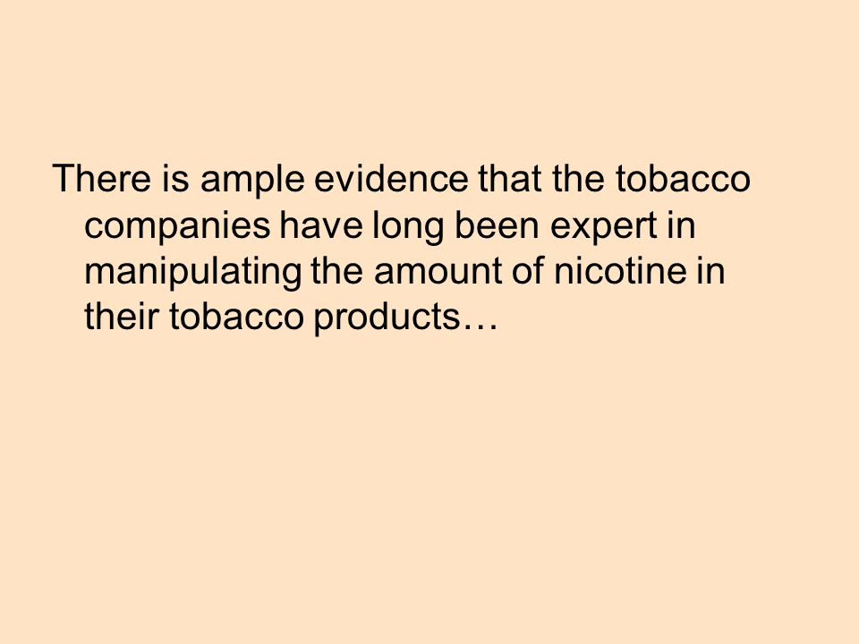There is ample evidence that the tobacco companies have long been expert in manipulating the amount of nicotine in their tobacco products…