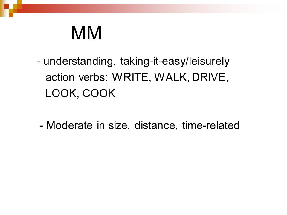 MM - understanding, taking-it-easy/leisurely action verbs: WRITE, WALK, DRIVE, LOOK, COOK - Moderate in size, distance, time-related