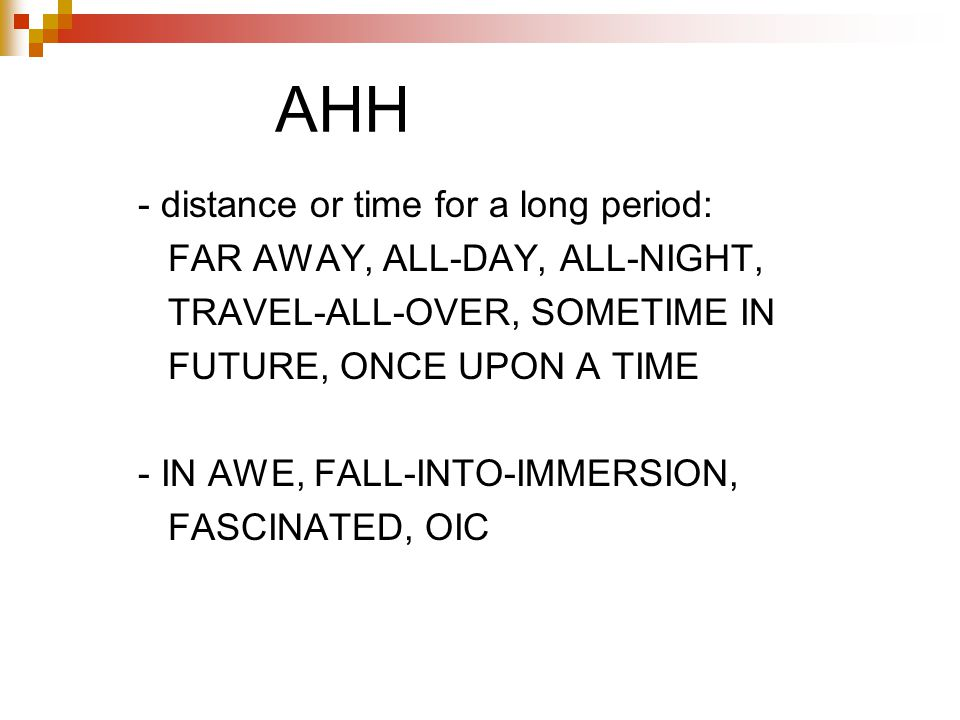AHH - distance or time for a long period: FAR AWAY, ALL-DAY, ALL-NIGHT, TRAVEL-ALL-OVER, SOMETIME IN FUTURE, ONCE UPON A TIME - IN AWE, FALL-INTO-IMMERSION, FASCINATED, OIC