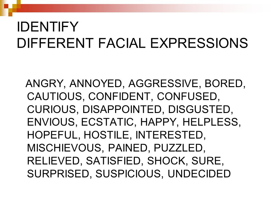 IDENTIFY DIFFERENT FACIAL EXPRESSIONS ANGRY, ANNOYED, AGGRESSIVE, BORED, CAUTIOUS, CONFIDENT, CONFUSED, CURIOUS, DISAPPOINTED, DISGUSTED, ENVIOUS, ECSTATIC, HAPPY, HELPLESS, HOPEFUL, HOSTILE, INTERESTED, MISCHIEVOUS, PAINED, PUZZLED, RELIEVED, SATISFIED, SHOCK, SURE, SURPRISED, SUSPICIOUS, UNDECIDED