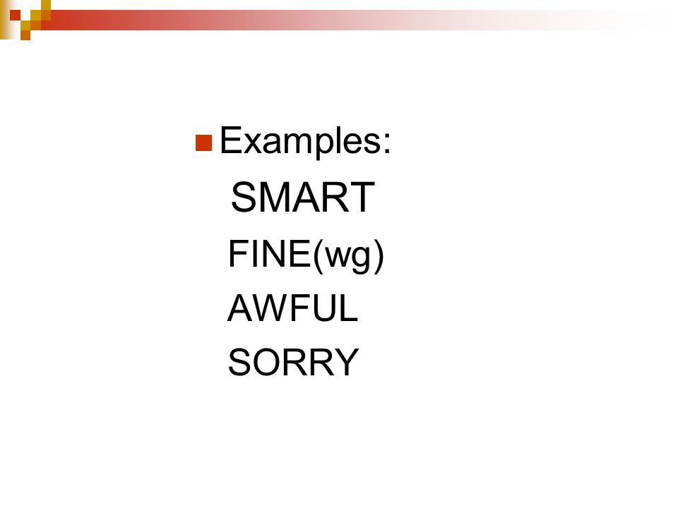 Examples: SMART FINE(wg) AWFUL SORRY