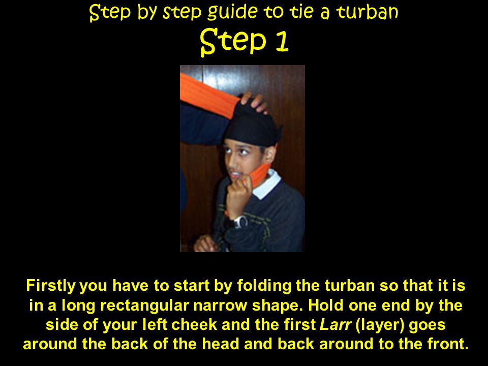 Step by step guide to tie a turban Step 1 Firstly you have to start by folding the Distar so that it is in a long rectangular narrow shape.