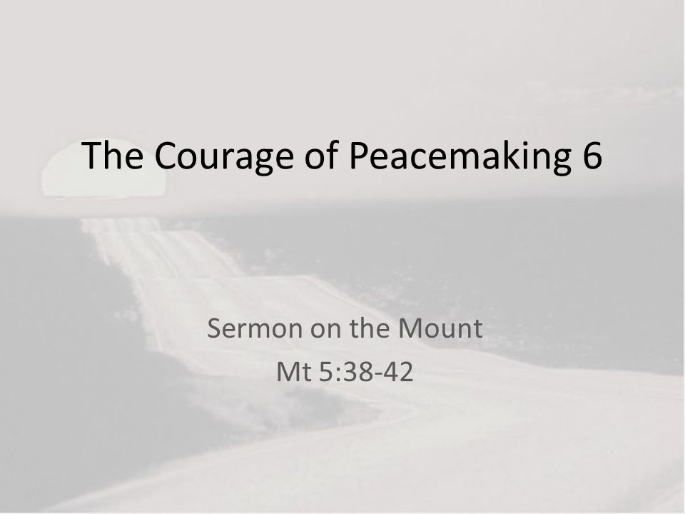 The Courage of Peacemaking 6 Sermon on the Mount Mt 5:38-42
