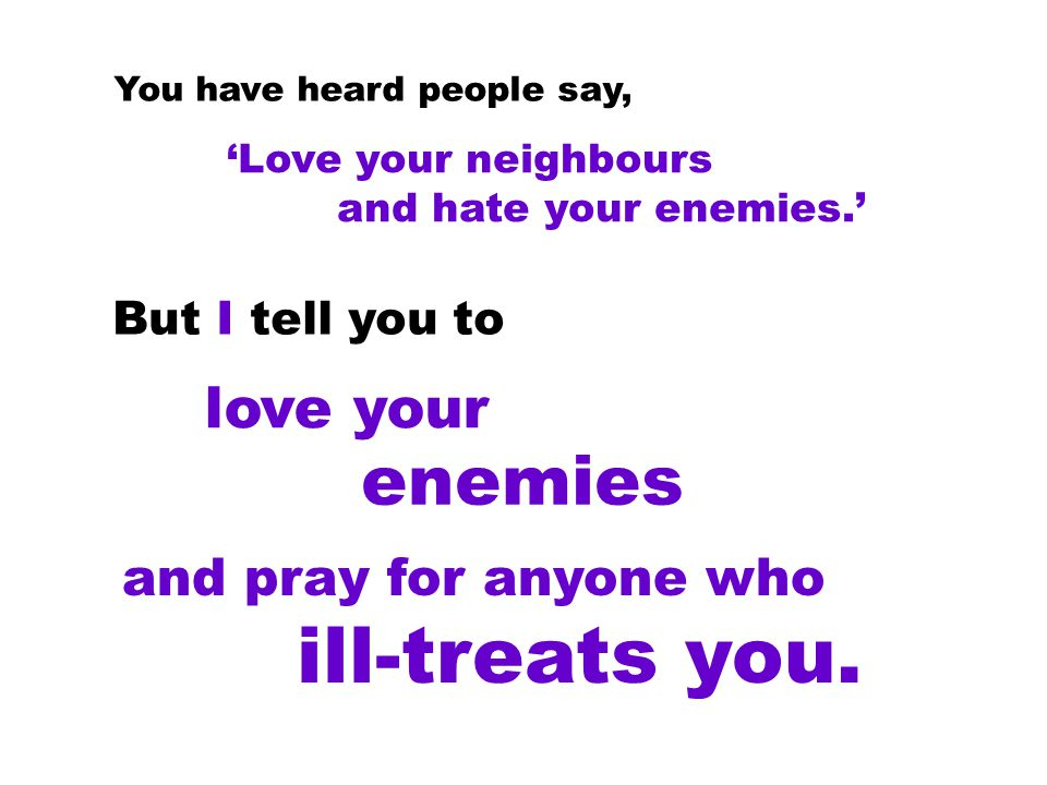 'Love your neighbours and hate your enemies.' You have heard people say, But I tell you to love your and pray for anyone who ill-treats you.