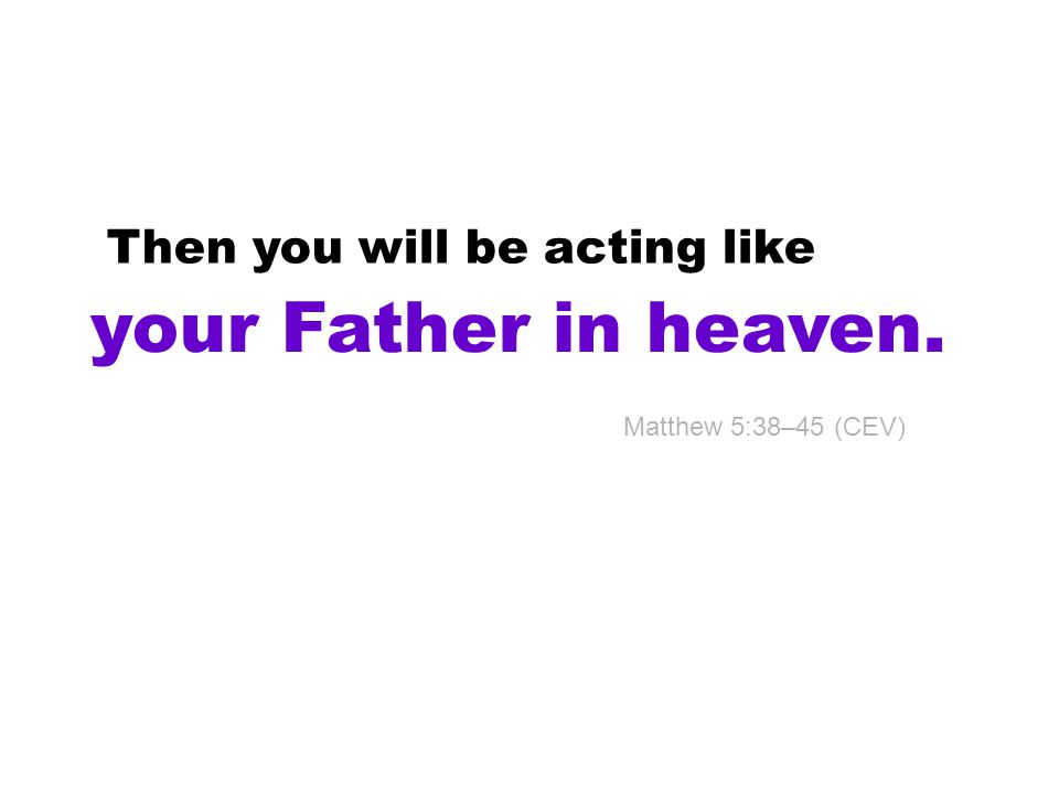 Then you will be acting like your Father in heaven. Matthew 5:38–45 (CEV)