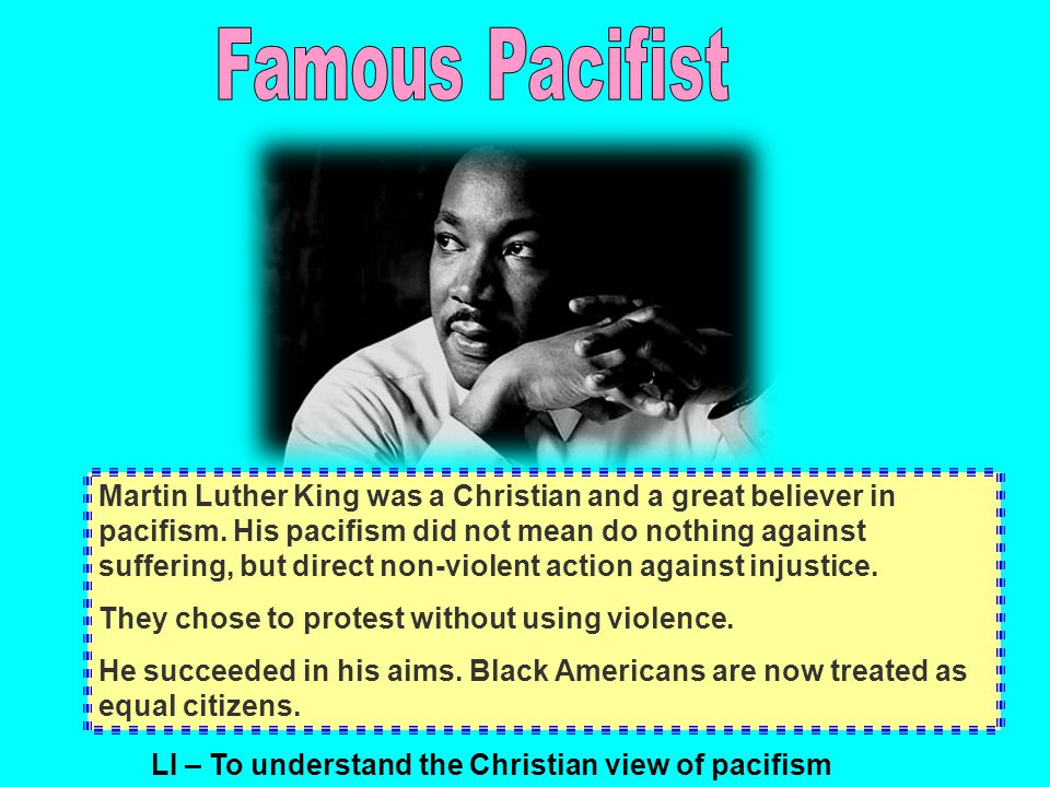 Martin Luther King was a Christian and a great believer in pacifism.