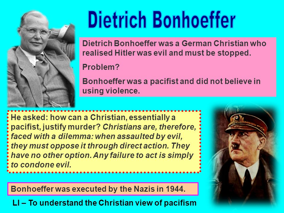 Dietrich Bonhoeffer was a German Christian who realised Hitler was evil and must be stopped.