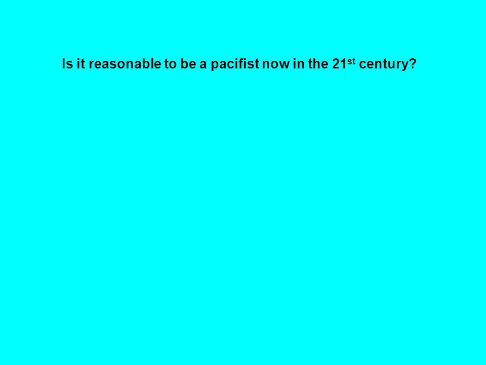 Is it reasonable to be a pacifist now in the 21 st century