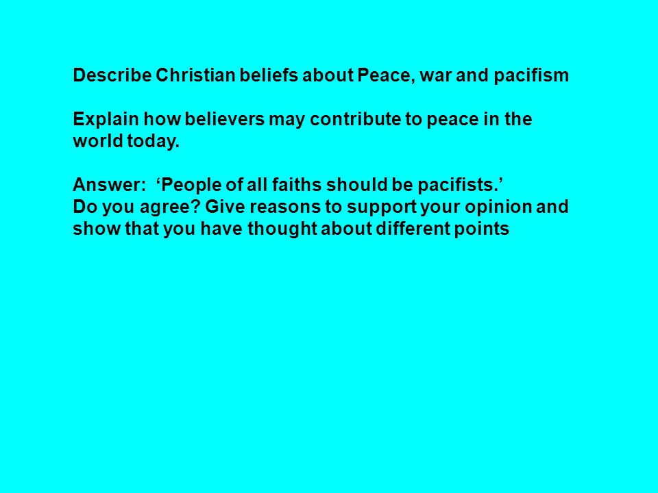 Describe Christian beliefs about Peace, war and pacifism Explain how believers may contribute to peace in the world today.