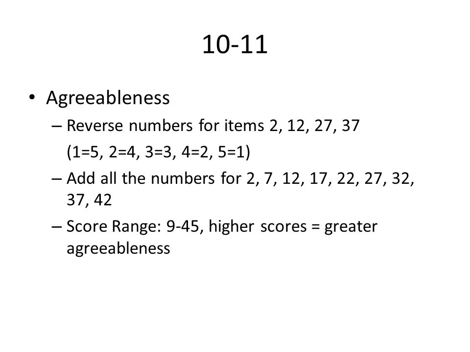 10-11 Agreeableness – Reverse numbers for items 2, 12, 27, 37 (1=5, 2=4, 3=3, 4=2, 5=1) – Add all the numbers for 2, 7, 12, 17, 22, 27, 32, 37, 42 – Score Range: 9-45, higher scores = greater agreeableness