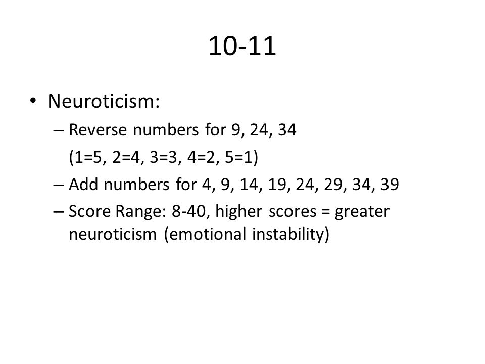 10-11 Neuroticism: – Reverse numbers for 9, 24, 34 (1=5, 2=4, 3=3, 4=2, 5=1) – Add numbers for 4, 9, 14, 19, 24, 29, 34, 39 – Score Range: 8-40, higher scores = greater neuroticism (emotional instability)