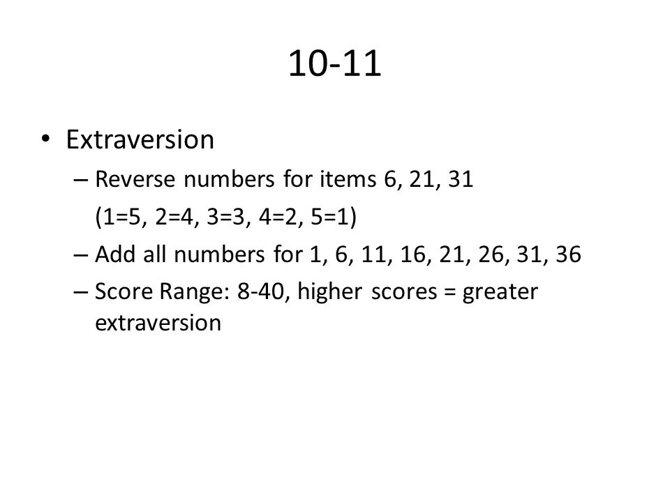 10-11 Extraversion – Reverse numbers for items 6, 21, 31 (1=5, 2=4, 3=3, 4=2, 5=1) – Add all numbers for 1, 6, 11, 16, 21, 26, 31, 36 – Score Range: 8-40, higher scores = greater extraversion