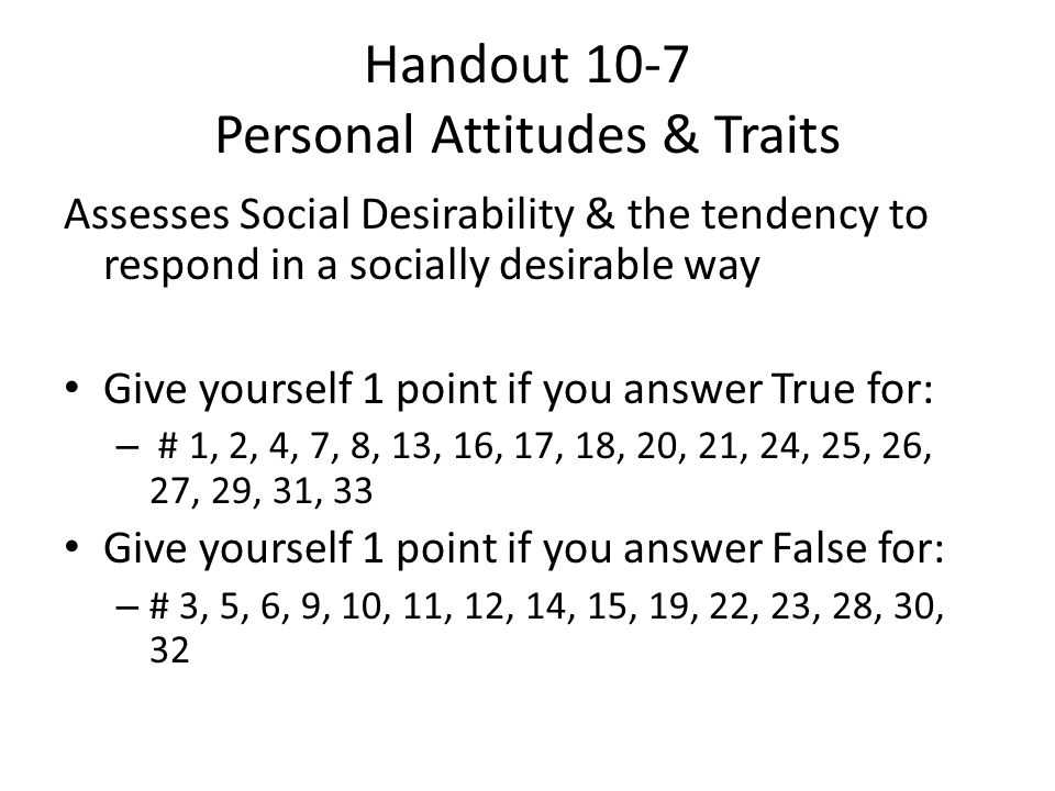 Handout 10-7 Personal Attitudes & Traits Assesses Social Desirability & the tendency to respond in a socially desirable way Give yourself 1 point if you answer True for: – # 1, 2, 4, 7, 8, 13, 16, 17, 18, 20, 21, 24, 25, 26, 27, 29, 31, 33 Give yourself 1 point if you answer False for: – # 3, 5, 6, 9, 10, 11, 12, 14, 15, 19, 22, 23, 28, 30, 32