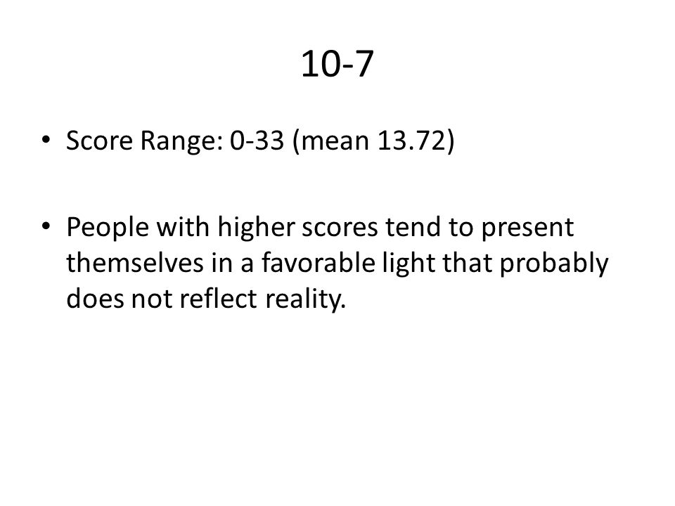 10-7 Score Range: 0-33 (mean 13.72) People with higher scores tend to present themselves in a favorable light that probably does not reflect reality.