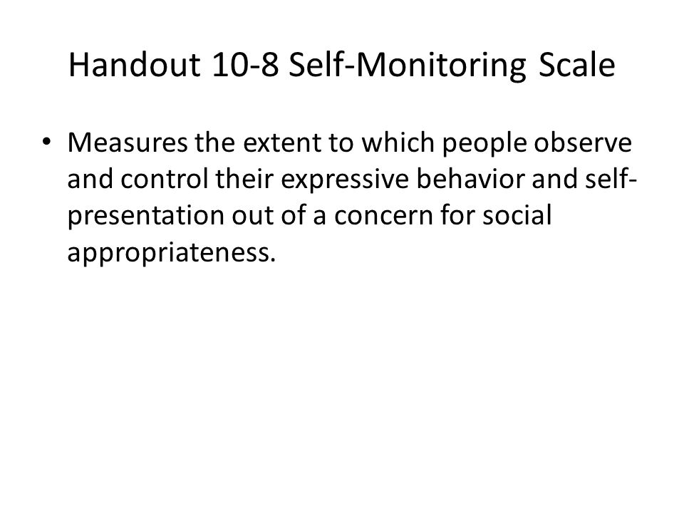 Handout 10-8 Self-Monitoring Scale Measures the extent to which people observe and control their expressive behavior and self- presentation out of a c