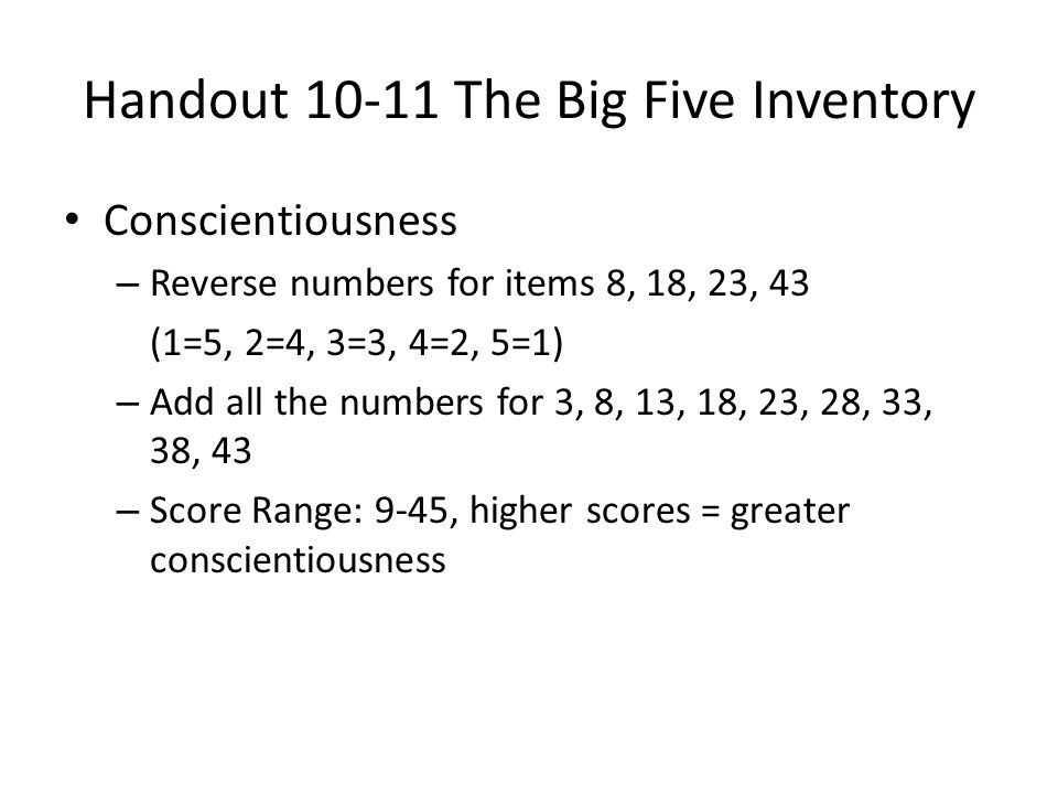 Handout 10-11 The Big Five Inventory Conscientiousness – Reverse numbers for items 8, 18, 23, 43 (1=5, 2=4, 3=3, 4=2, 5=1) – Add all the numbers for 3, 8, 13, 18, 23, 28, 33, 38, 43 – Score Range: 9-45, higher scores = greater conscientiousness