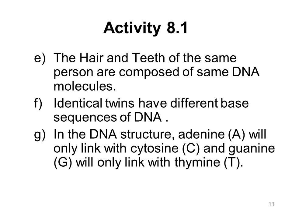 11 Activity 8.1 e)The Hair and Teeth of the same person are composed of same DNA molecules. f)Identical twins have different base sequences of DNA. g)