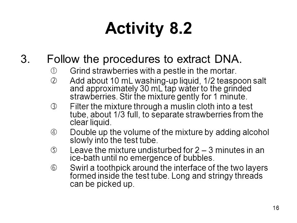 16 Activity 8.2 3.Follow the procedures to extract DNA. Grind strawberries with a pestle in the mortar. 'Add about 10 mL washing-up liquid, 1/2 teasp