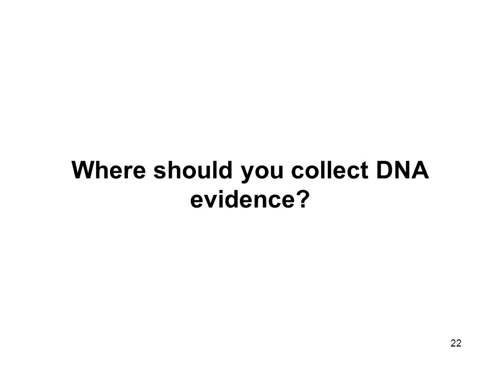 22 Where should you collect DNA evidence?